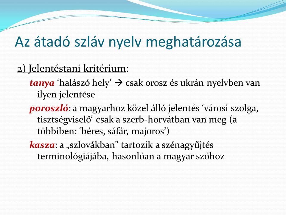 Az átadó szláv nyelv meghatározása 2) Jelentéstani kritérium: tanya 'halászó hely'  csak orosz és ukrán nyelvben van ilyen jelentése poroszló: a magy