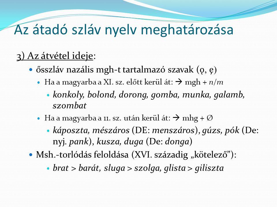 Az átadó szláv nyelv meghatározása 3) Az átvétel ideje: ősszláv nazális mgh-t tartalmazó szavak ( ǫ, ) Ha a magyarba a XI. sz. előtt kerül át:  mgh +