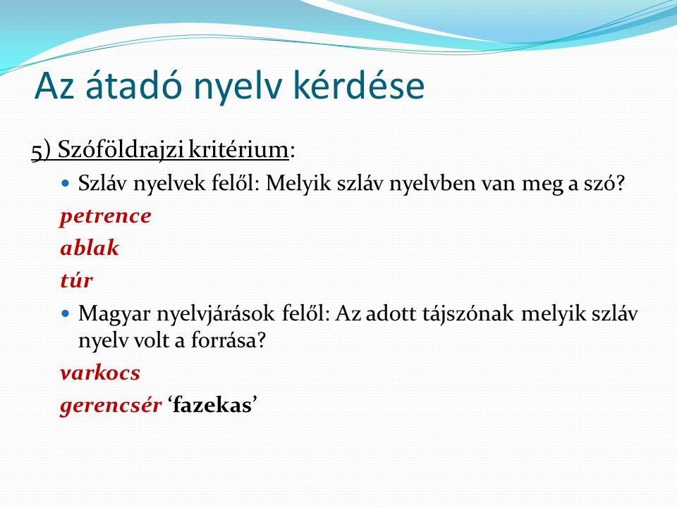Az átadó nyelv kérdése 5) Szóföldrajzi kritérium: Szláv nyelvek felől: Melyik szláv nyelvben van meg a szó? petrence ablak túr Magyar nyelvjárások fel