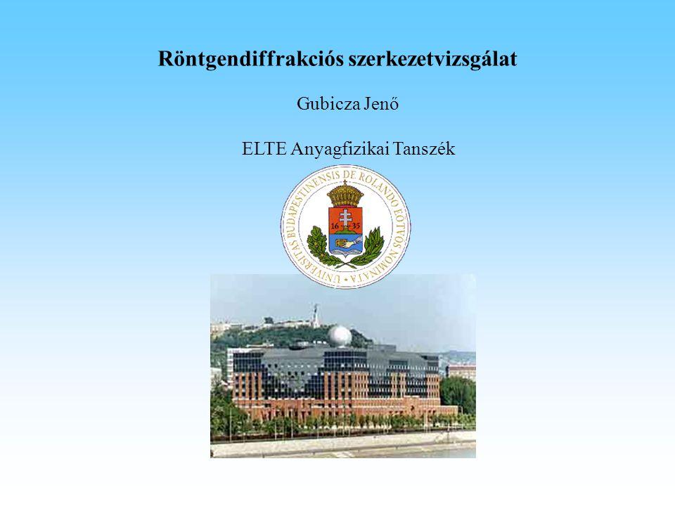 Röntgendiffrakciós szerkezetvizsgálat Gubicza Jenő ELTE Anyagfizikai Tanszék