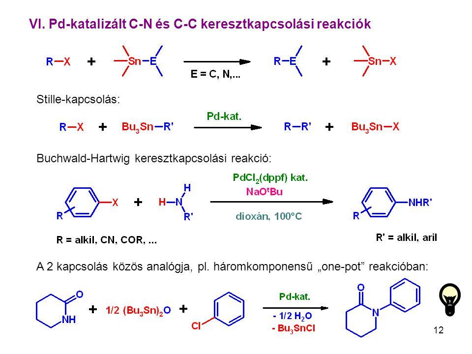 12 VI. Pd-katalizált C-N és C-C keresztkapcsolási reakciók Buchwald-Hartwig keresztkapcsolási reakció: Stille-kapcsolás: A 2 kapcsolás közös analógja,