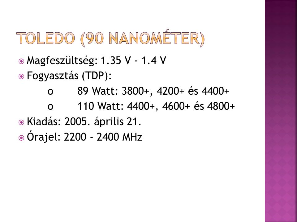  Magfeszültség: 1.35 V - 1.4 V  Fogyasztás (TDP): o89 Watt: 3800+, 4200+ és 4400+ o110 Watt: 4400+, 4600+ és 4800+  Kiadás: 2005. április 21.  Óra