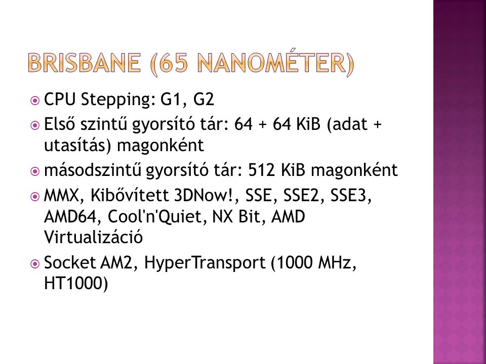  CPU Stepping: G1, G2  Első szintű gyorsító tár: 64 + 64 KiB (adat + utasítás) magonként  másodszintű gyorsító tár: 512 KiB magonként  MMX, Kibőví