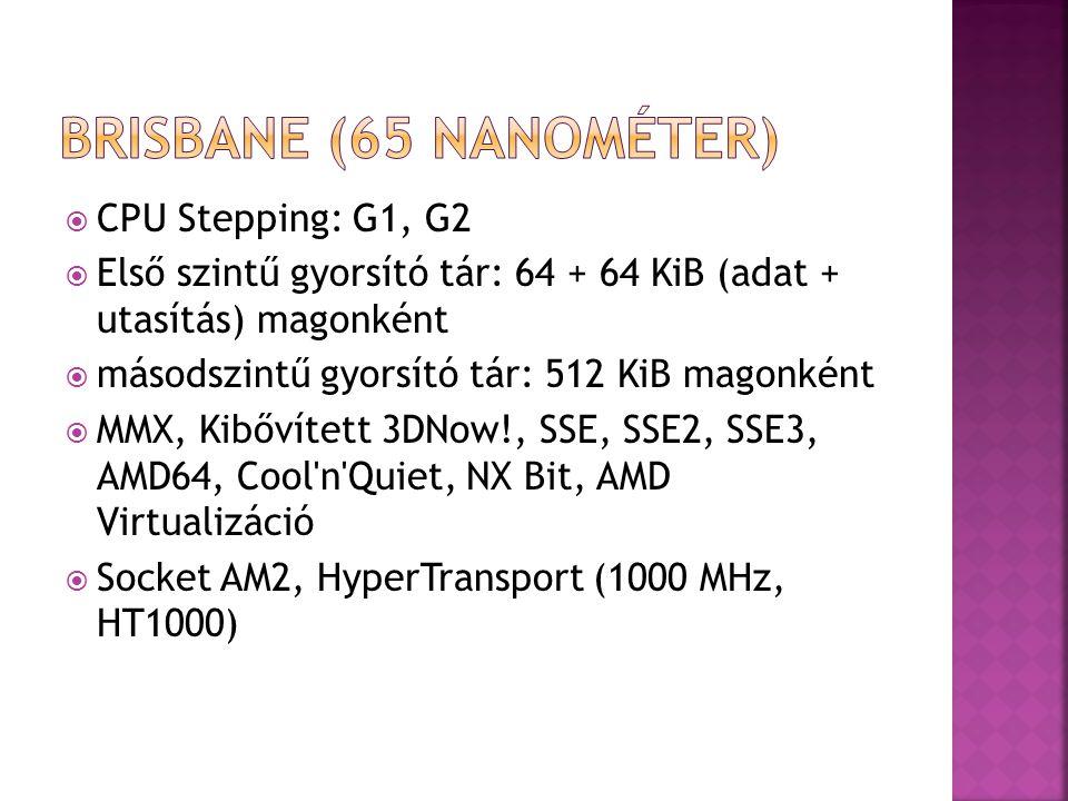  CPU Stepping: G1, G2  Első szintű gyorsító tár: 64 + 64 KiB (adat + utasítás) magonként  másodszintű gyorsító tár: 512 KiB magonként  MMX, Kibővített 3DNow!, SSE, SSE2, SSE3, AMD64, Cool n Quiet, NX Bit, AMD Virtualizáció  Socket AM2, HyperTransport (1000 MHz, HT1000)
