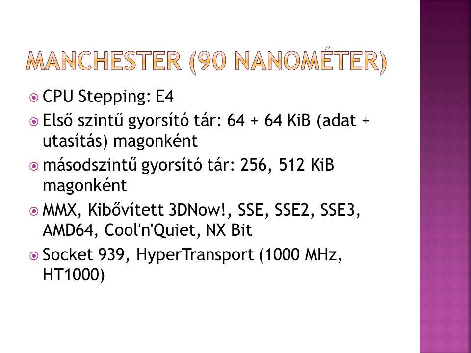  CPU Stepping: E4  Első szintű gyorsító tár: 64 + 64 KiB (adat + utasítás) magonként  másodszintű gyorsító tár: 256, 512 KiB magonként  MMX, Kibővített 3DNow!, SSE, SSE2, SSE3, AMD64, Cool n Quiet, NX Bit  Socket 939, HyperTransport (1000 MHz, HT1000)