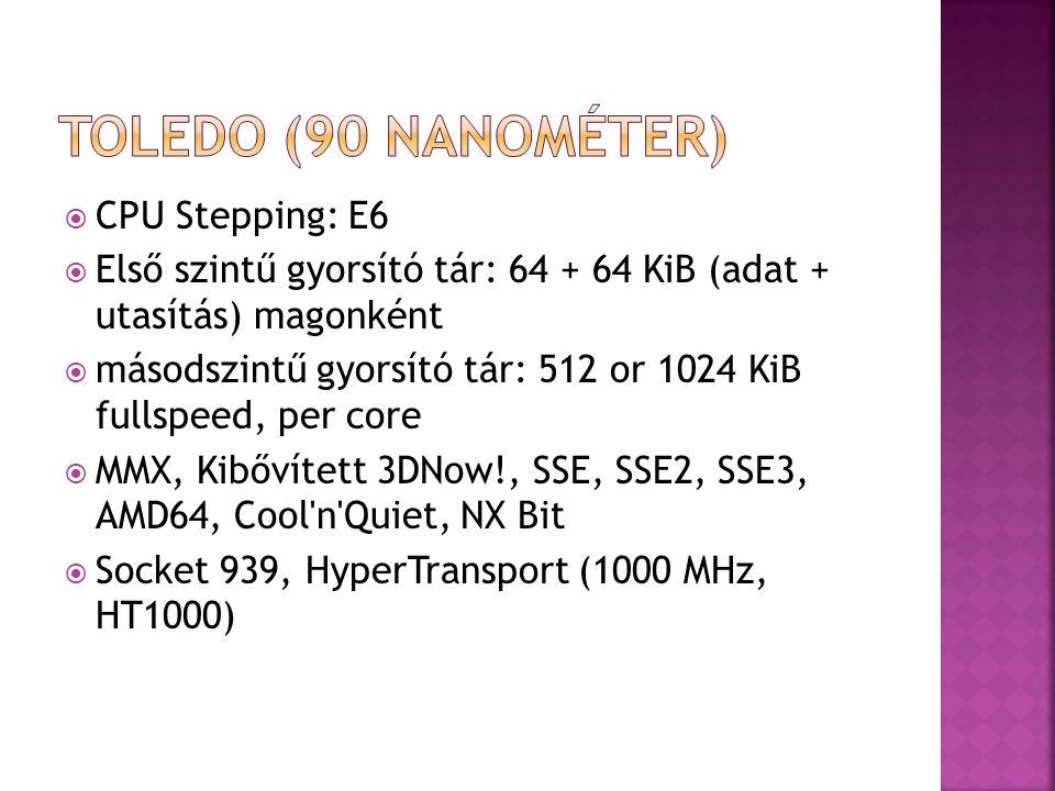  CPU Stepping: E6  Első szintű gyorsító tár: 64 + 64 KiB (adat + utasítás) magonként  másodszintű gyorsító tár: 512 or 1024 KiB fullspeed, per core  MMX, Kibővített 3DNow!, SSE, SSE2, SSE3, AMD64, Cool n Quiet, NX Bit  Socket 939, HyperTransport (1000 MHz, HT1000)