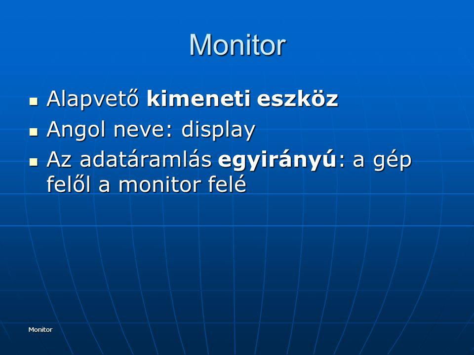 Monitor Monitor Alapvető kimeneti eszköz Alapvető kimeneti eszköz Angol neve: display Angol neve: display Az adatáramlás egyirányú: a gép felől a monitor felé Az adatáramlás egyirányú: a gép felől a monitor felé