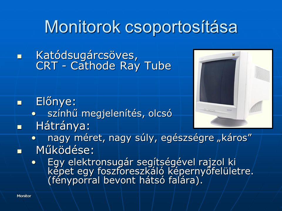 """Monitor Monitorok csoportosítása Katódsugárcsöves, CRT - Cathode Ray Tube Katódsugárcsöves, CRT - Cathode Ray Tube Előnye: Előnye: színhű megjelenítés, olcsószínhű megjelenítés, olcsó Hátránya: Hátránya: nagy méret, nagy súly, egészségre """"káros nagy méret, nagy súly, egészségre """"káros Működése: Működése: Egy elektronsugár segítségével rajzol ki képet egy foszforeszkáló képernyőfelületre."""
