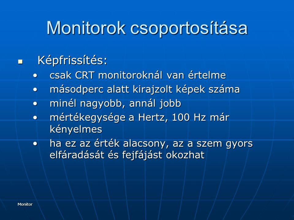 Monitor Monitorok csoportosítása Képfrissítés: Képfrissítés: csak CRT monitoroknál van értelmecsak CRT monitoroknál van értelme másodperc alatt kirajzolt képek számamásodperc alatt kirajzolt képek száma minél nagyobb, annál jobbminél nagyobb, annál jobb mértékegysége a Hertz, 100 Hz már kényelmesmértékegysége a Hertz, 100 Hz már kényelmes ha ez az érték alacsony, az a szem gyors elfáradását és fejfájást okozhatha ez az érték alacsony, az a szem gyors elfáradását és fejfájást okozhat