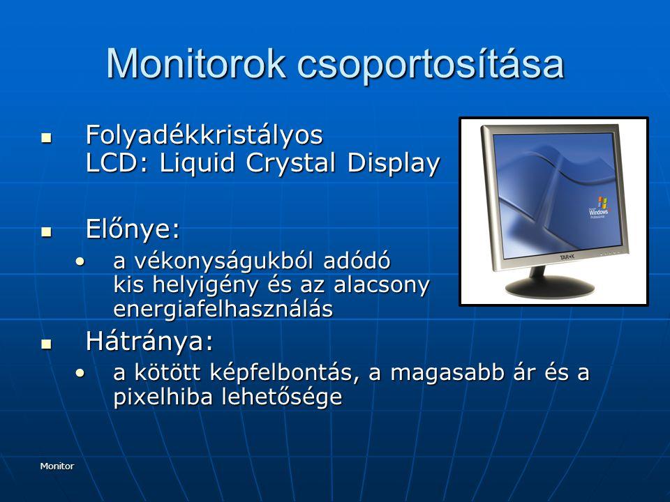 Monitor Monitorok csoportosítása Folyadékkristályos LCD: Liquid Crystal Display Folyadékkristályos LCD: Liquid Crystal Display Előnye: Előnye: a vékonyságukból adódó kis helyigény és az alacsony energiafelhasználása vékonyságukból adódó kis helyigény és az alacsony energiafelhasználás Hátránya: Hátránya: a kötött képfelbontás, a magasabb ár és a pixelhiba lehetőségea kötött képfelbontás, a magasabb ár és a pixelhiba lehetősége