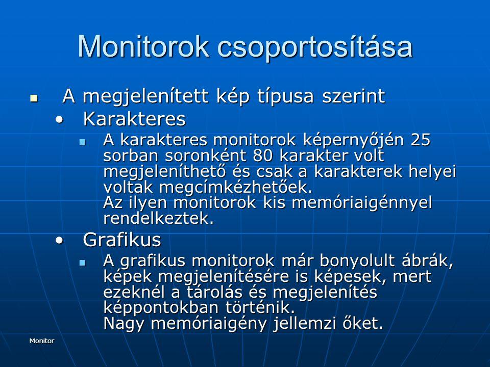 Monitor Monitorok csoportosítása A megjelenített kép típusa szerint A megjelenített kép típusa szerint KarakteresKarakteres A karakteres monitorok képernyőjén 25 sorban soronként 80 karakter volt megjeleníthető és csak a karakterek helyei voltak megcímkézhetőek.