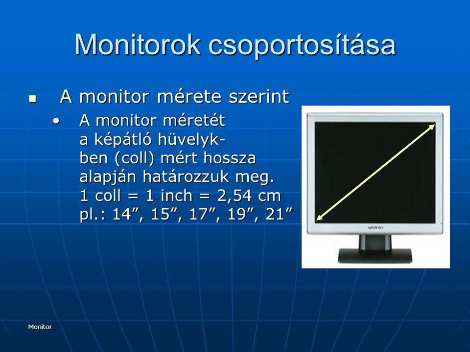 Monitor Monitorok csoportosítása A felbontóképesség és a megjeleníthető színek száma (színmélység) szerint A felbontóképesség és a megjeleníthető színek száma (színmélység) szerint Felbontás: vízszintes x függőleges képpontok számaFelbontás: vízszintes x függőleges képpontok száma Képpont: A monitoron megjelenő képek képpontokból (pixel) állnak.