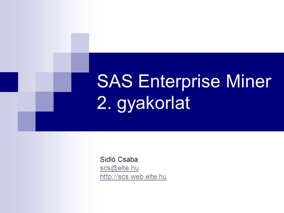 SAS Enterprise Miner 2. gyakorlat Sidló Csaba scs@elte.hu http://scs.web.elte.hu