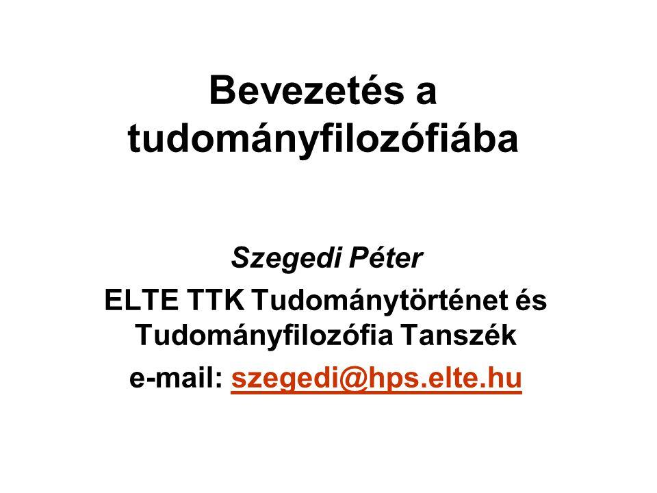 Bevezetés a tudományfilozófiába Szegedi Péter ELTE TTK Tudománytörténet és Tudományfilozófia Tanszék e-mail: szegedi@hps.elte.huszegedi@hps.elte.hu