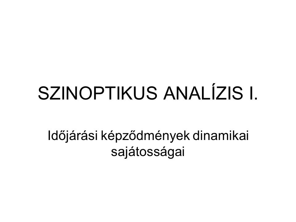 SZINOPTIKUS ANALÍZIS I. Időjárási képződmények dinamikai sajátosságai