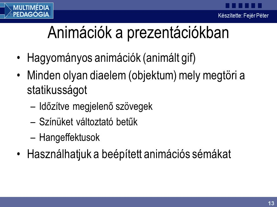 Készítette: Fejér Péter 13 Animációk a prezentációkban Hagyományos animációk (animált gif) Minden olyan diaelem (objektum) mely megtöri a statikusságot –Időzítve megjelenő szövegek –Színüket változtató betűk –Hangeffektusok Használhatjuk a beépített animációs sémákat