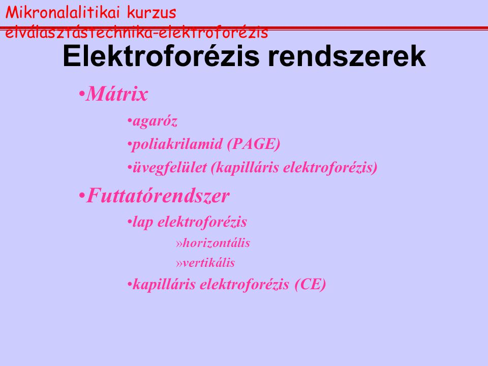 Elektroforézis rendszerek Mátrix agaróz poliakrilamid (PAGE) üvegfelület (kapilláris elektroforézis) Futtatórendszer lap elektroforézis »horizontális »vertikális kapilláris elektroforézis (CE) Mikronalalitikai kurzus elválasztástechnika-elektroforézis