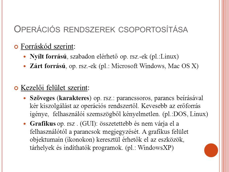 O PERÁCIÓS RENDSZEREK CSOPORTOSÍTÁSA Forráskód szerint: Nyílt forrású, szabadon elérhető op. rsz.-ek (pl.:Linux) Zárt forrású, op. rsz.-ek (pl.: Micro