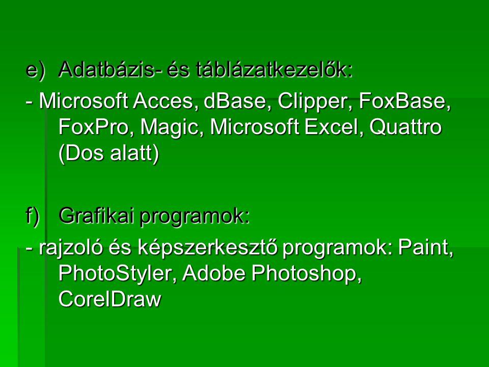e)Adatbázis- és táblázatkezelők: - Microsoft Acces, dBase, Clipper, FoxBase, FoxPro, Magic, Microsoft Excel, Quattro (Dos alatt) f)Grafikai programok: