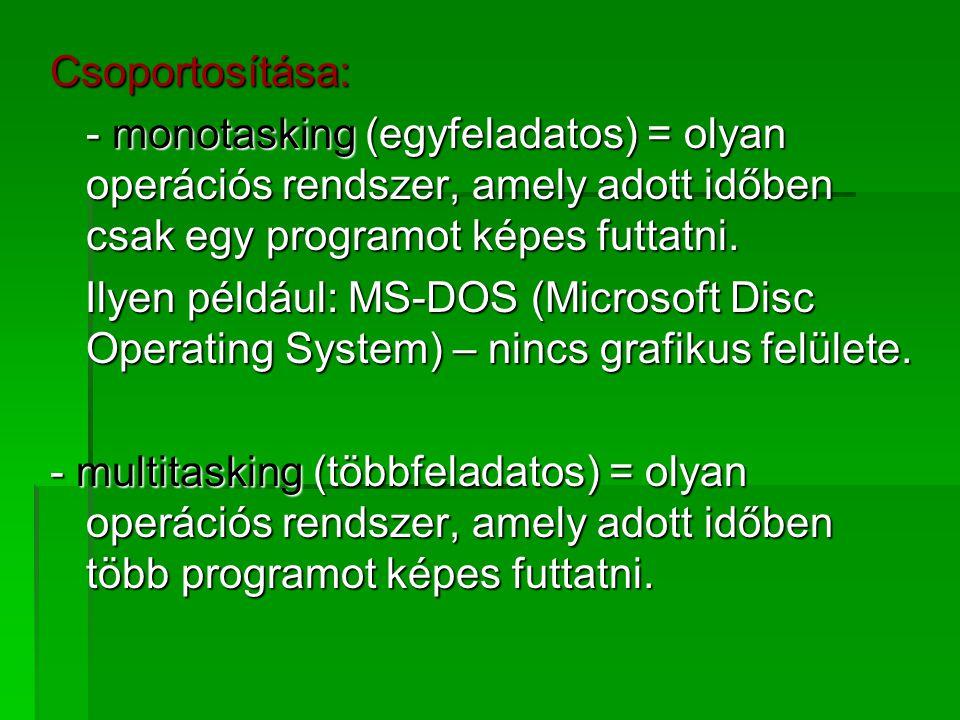 Csoportosítása: - monotasking (egyfeladatos) = olyan operációs rendszer, amely adott időben csak egy programot képes futtatni. Ilyen például: MS-DOS (