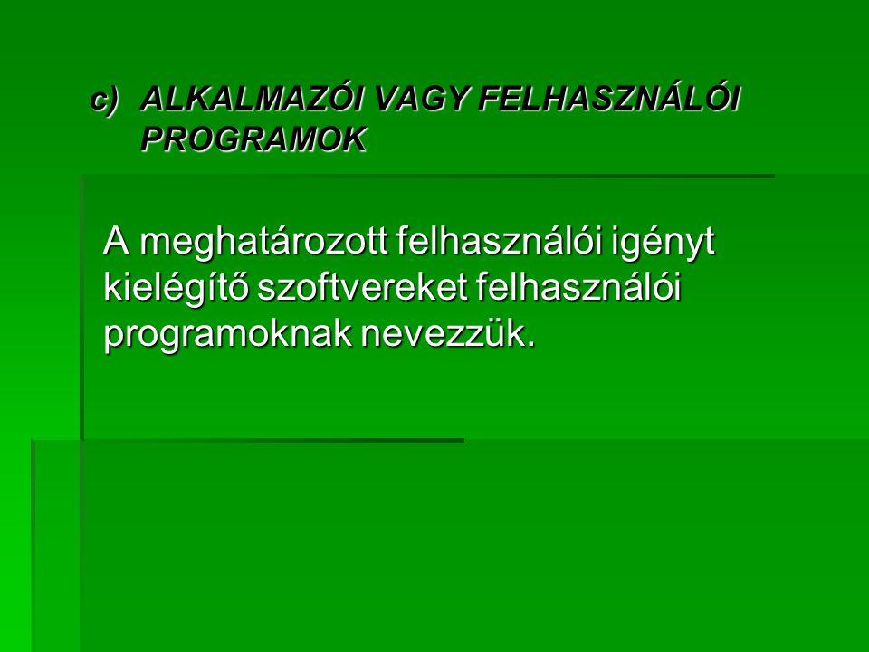 c)ALKALMAZÓI VAGY FELHASZNÁLÓI PROGRAMOK A meghatározott felhasználói igényt kielégítő szoftvereket felhasználói programoknak nevezzük.