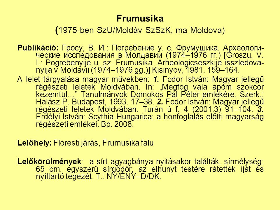 """Egyéb magyar jellegű lelőhelyek és/vagy leletek Etelköz területén Ekimauci (Moldova): földvár ásatásából: szablya keresztvasa és tokvégződése, övveretek Mirnopolje (Friedensfeld, Ukrajna): lovassír, magyar jellegű leletekkel (bronzdrótból csavart karperec, kengyelek és karikás zabla töredékei, kés, nyílcsúcsok, csiholó, aranylemez töredéke), ismeretlen rítussal Abalaţi (Szadovoje, Moldova): honfoglalókra jellemző kengyelek, atipikus zabla Holboca (Románia): 2 sírban nyílcsúcsok és íjcsontok, de T.: K–NY Moscu (Románia): """"magyaros leletek, de a honfoglalóknál ismeretlen típusú sisakkal Moviliţa (Románia): feldúlt sír (ember és ló lábai) rombusz alakú nyílcsúcsokkal, íjmerevítőkkel, hevedercsattal, de a rítus ismeretlen"""
