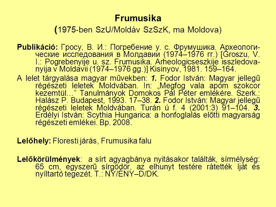 Frumusika ( 1975-ben SzU/Moldáv SzSzK, ma Moldova) Publikáció: Гросу, В. И.: Погребение у. с. Фрумушика. Археологи- ческие исследования в Мол д авии (