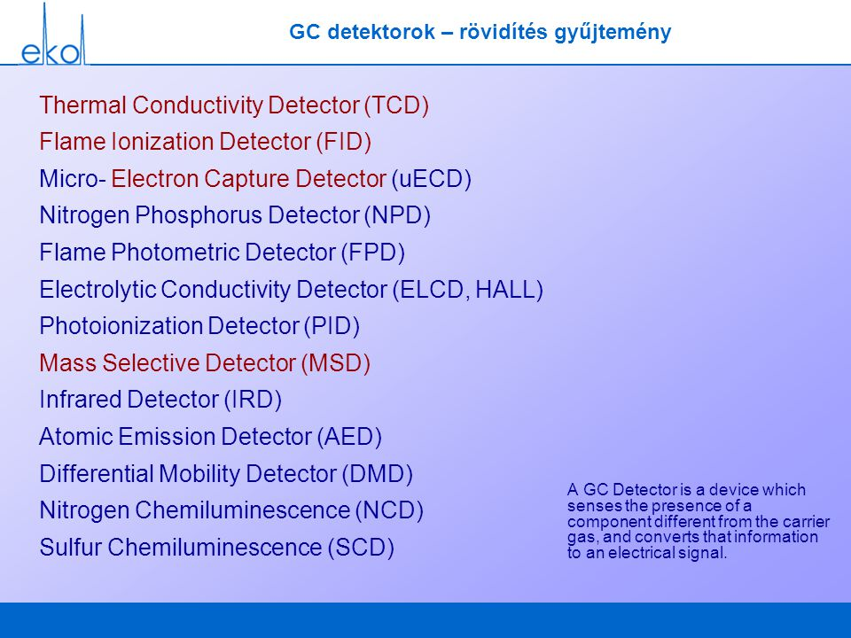 GC detektorok – rövidítés gyűjtemény A GC Detector is a device which senses the presence of a component different from the carrier gas, and converts t