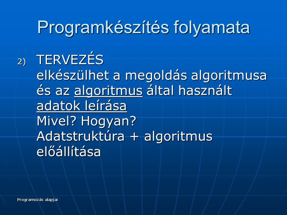 Programozás alapjai Programkészítés folyamata 2) TERVEZÉS elkészülhet a megoldás algoritmusa és az algoritmus által használt adatok leírása Mivel.