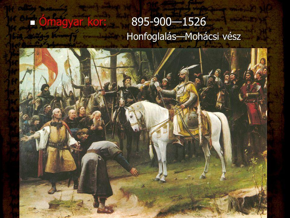 Ómagyar kor:895-900—1526 Ómagyar kor:895-900—1526 Honfoglalás—Mohácsi vész Honfoglalás—Mohácsi vész