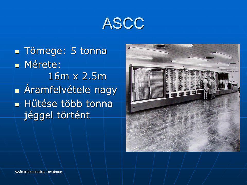 Számítástechnika története ASCC Tömege: 5 tonna Tömege: 5 tonna Mérete: 16m x 2.5m Mérete: 16m x 2.5m Áramfelvétele nagy Áramfelvétele nagy Hűtése töb