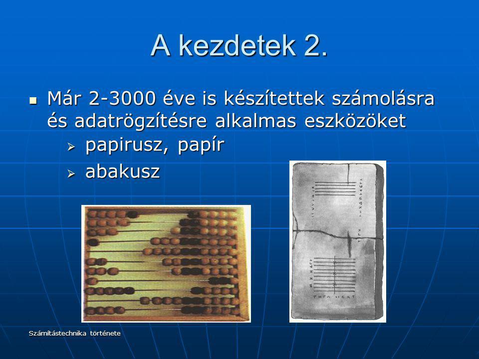 Számítástechnika története A kezdetek 2. Már 2-3000 éve is készítettek számolásra és adatrögzítésre alkalmas eszközöket Már 2-3000 éve is készítettek