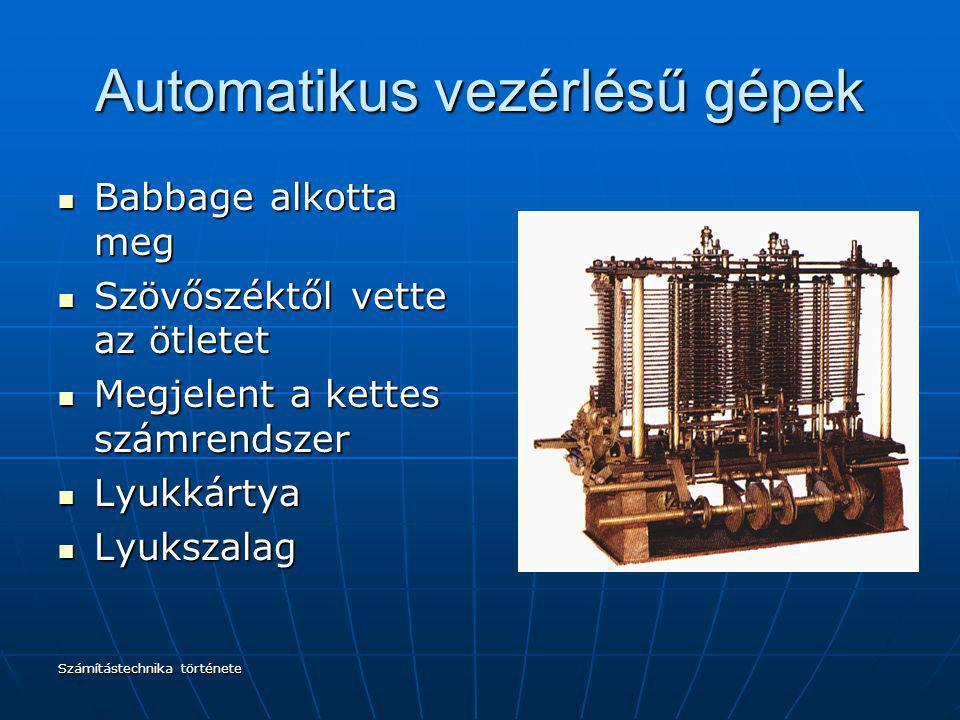 Számítástechnika története Automatikus vezérlésű gépek Babbage alkotta meg Babbage alkotta meg Szövőszéktől vette az ötletet Szövőszéktől vette az ötl