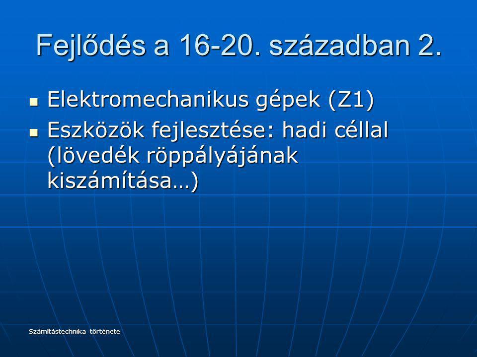Számítástechnika története Fejlődés a 16-20. században 2. Elektromechanikus gépek (Z1) Elektromechanikus gépek (Z1) Eszközök fejlesztése: hadi céllal