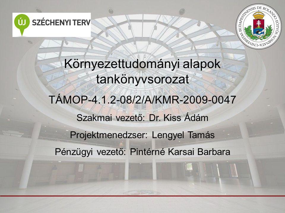Környezettudományi alapok tankönyvsorozat TÁMOP-4.1.2-08/2/A/KMR-2009-0047 Szakmai vezető: Dr. Kiss Ádám Projektmenedzser: Lengyel Tamás Pénzügyi veze