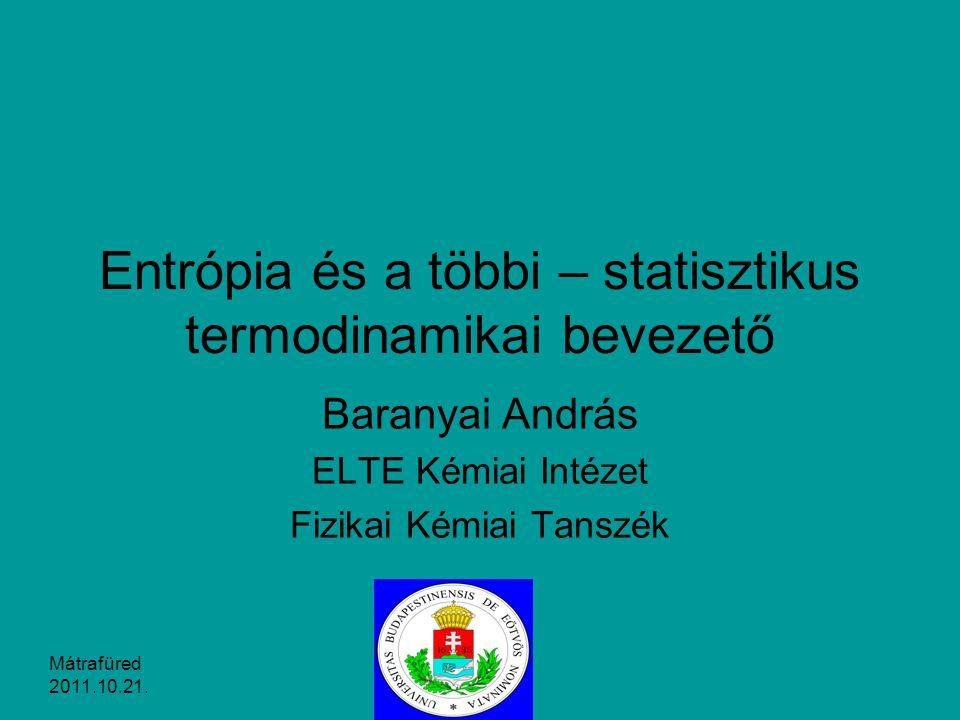 Entrópia és a többi – statisztikus termodinamikai bevezető Baranyai András ELTE Kémiai Intézet Fizikai Kémiai Tanszék Mátrafüred 2011.10.21.