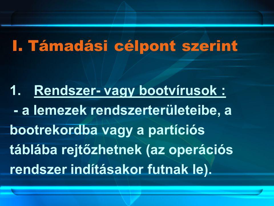 I. Támadási célpont szerint 1.Rendszer- vagy bootvírusok : - a lemezek rendszerterületeibe, a bootrekordba vagy a partíciós táblába rejtőzhetnek (az o