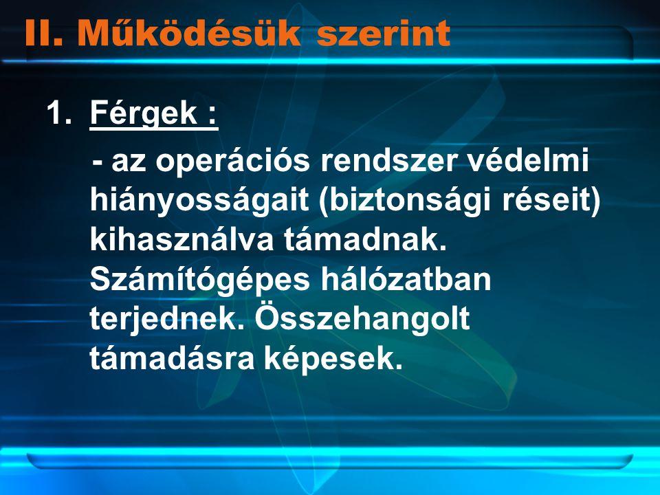 1.Férgek : - az operációs rendszer védelmi hiányosságait (biztonsági réseit) kihasználva támadnak. Számítógépes hálózatban terjednek. Összehangolt tám