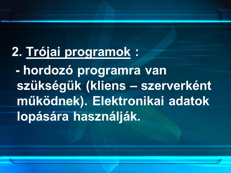 2. Trójai programok : - hordozó programra van szükségük (kliens – szerverként működnek). Elektronikai adatok lopására használják.