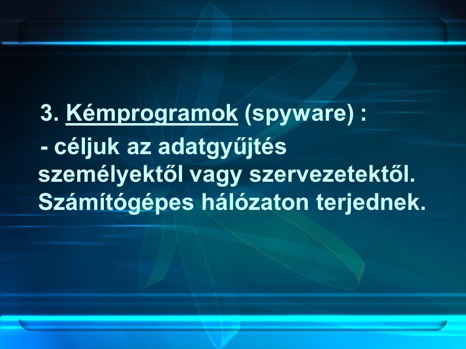 3. Kémprogramok (spyware) : - céljuk az adatgyűjtés személyektől vagy szervezetektől. Számítógépes hálózaton terjednek.