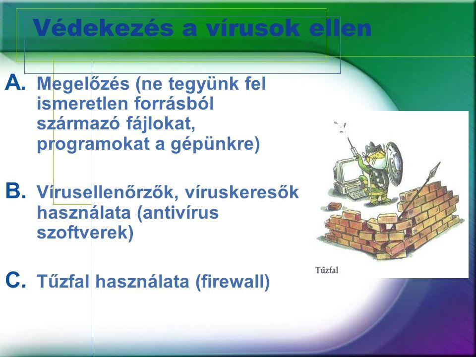 Védekezés a vírusok ellen A. Megelőzés (ne tegyünk fel ismeretlen forrásból származó fájlokat, programokat a gépünkre) B. Vírusellenőrzők, víruskereső