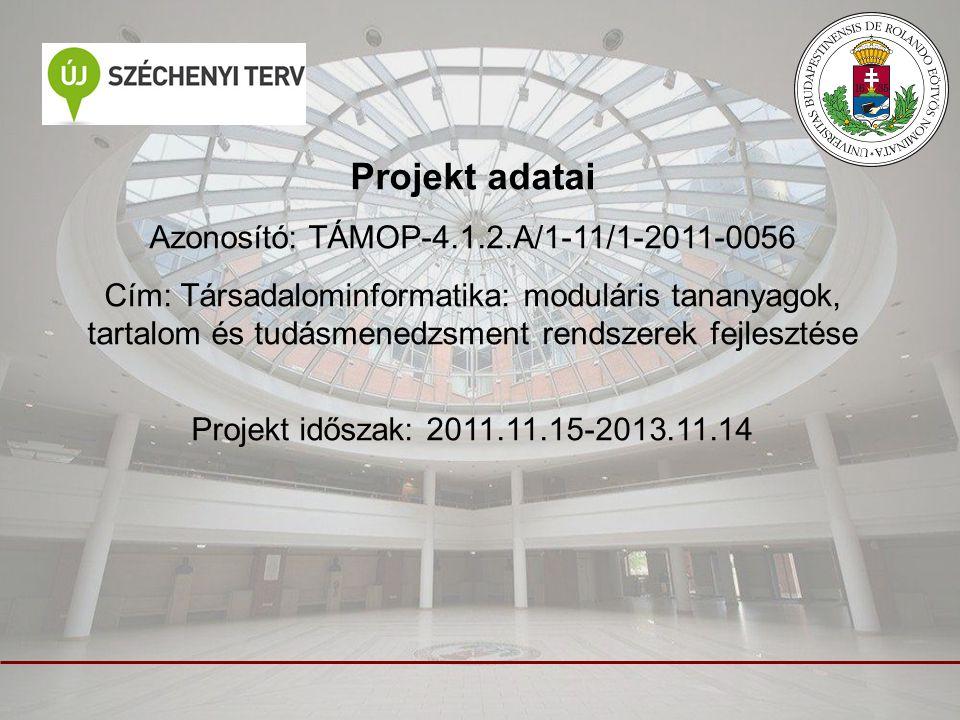 Projekt adatai Azonosító: TÁMOP-4.1.2.A/1-11/1-2011-0056 Cím: Társadalominformatika: moduláris tananyagok, tartalom és tudásmenedzsment rendszerek fejlesztése Projekt időszak: 2011.11.15-2013.11.14