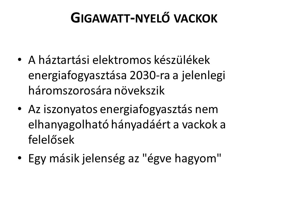 G IGAWATT - NYELŐ VACKOK A háztartási elektromos készülékek energiafogyasztása 2030-ra a jelenlegi háromszorosára növekszik Az iszonyatos energiafogya