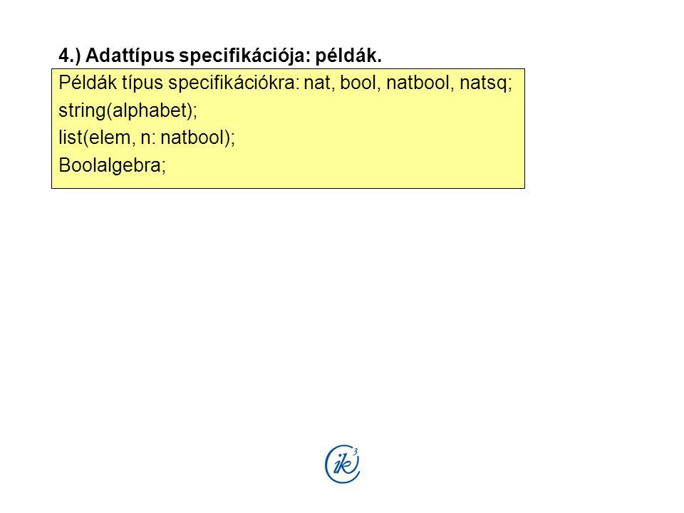 4.) Adattípus specifikációja: példák. Példák típus specifikációkra: nat, bool, natbool, natsq; string(alphabet); list(elem, n: natbool); Boolalgebra;