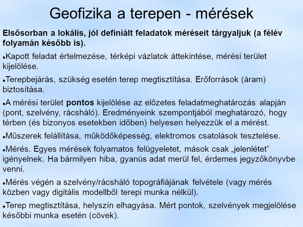 Geofizika a terepen - mérések Elsősorban a lokális, jól definiált feladatok méréseit tárgyaljuk (a félév folyamán később is). Kapott feladat értelmezé