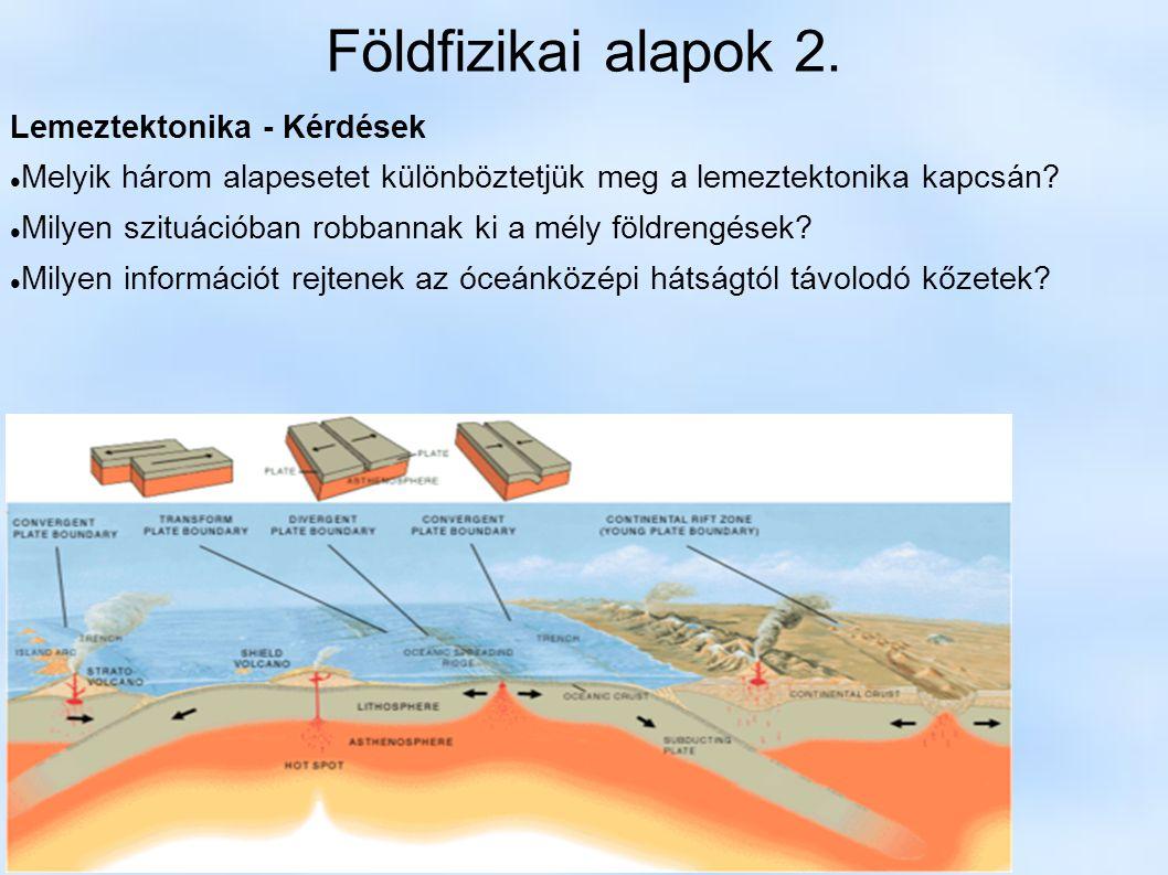 Földfizikai alapok 2. Lemeztektonika - Kérdések Melyik három alapesetet különböztetjük meg a lemeztektonika kapcsán? Milyen szituációban robbannak ki
