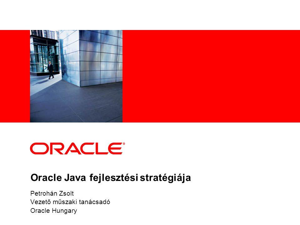 Oracle Java fejlesztési stratégiája Petrohán Zsolt Vezető műszaki tanácsadó Oracle Hungary