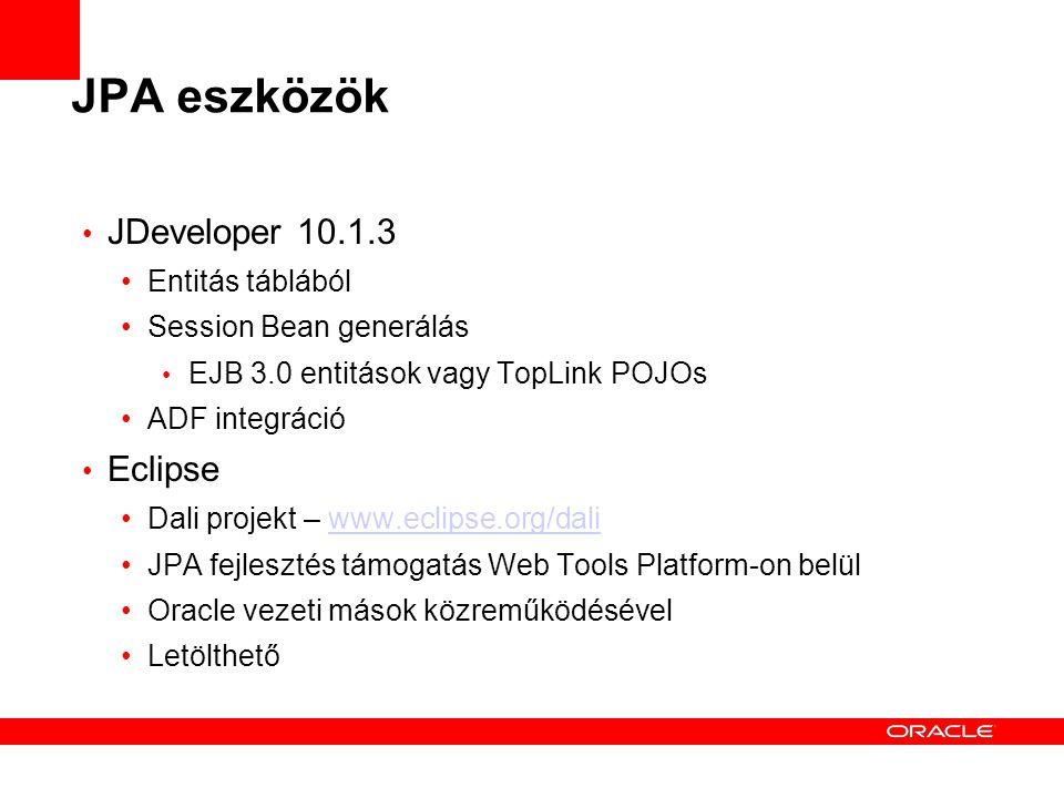 JPA eszközök JDeveloper 10.1.3 Entitás táblából Session Bean generálás EJB 3.0 entitások vagy TopLink POJOs ADF integráció Eclipse Dali projekt – www.eclipse.org/daliwww.eclipse.org/dali JPA fejlesztés támogatás Web Tools Platform-on belül Oracle vezeti mások közreműködésével Letölthető