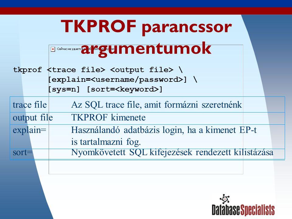 22 TKPROF parancssor argumentumok trace fileAz SQL trace file, amit formázni szeretnénk output fileTKPROF kimenete explain=Használandó adatbázis login, ha a kimenet EP-t is tartalmazni fog.