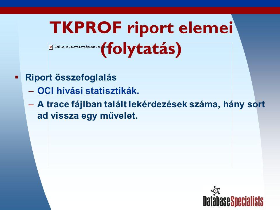 45 TKPROF riport elemei (folytatás)  Riport összefoglalás –OCI hívási statisztikák.
